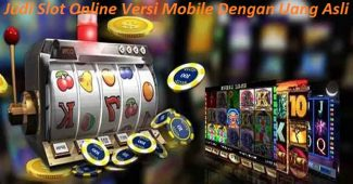 Judi Slot Online Versi Mobile Dengan Uang Asli