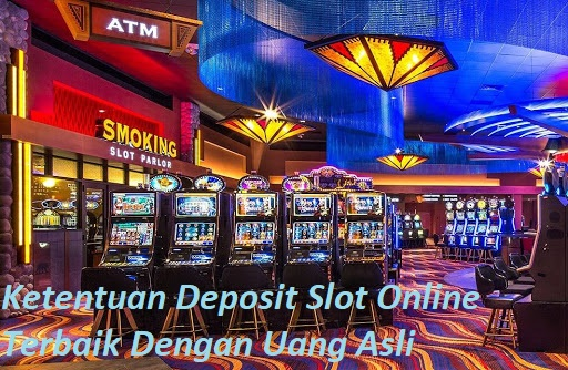 Ketentuan Deposit Slot Online Terbaik Dengan Uang Asli